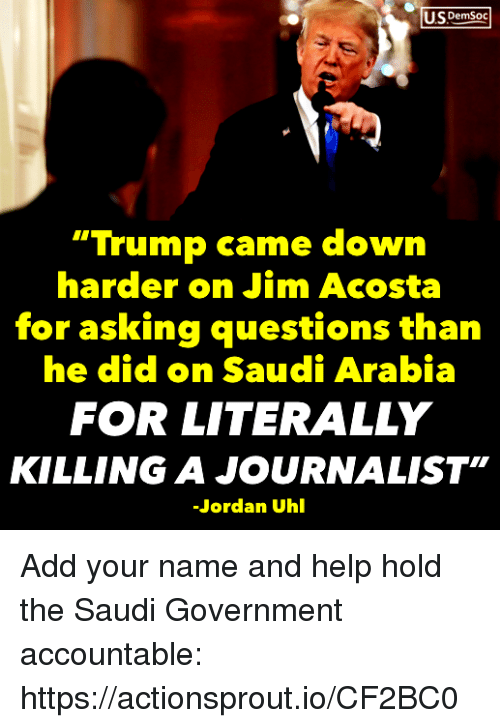 """Saudi Arabia: US DemSoc  """"Trump came down  harder on Jim Acosta  for asking questions than  he did on Saudi Arabia  FOR LITERALLY  KILLING A JOURNALIST""""  Jordan Uhl Add your name and help hold the Saudi Government accountable: https://actionsprout.io/CF2BC0"""