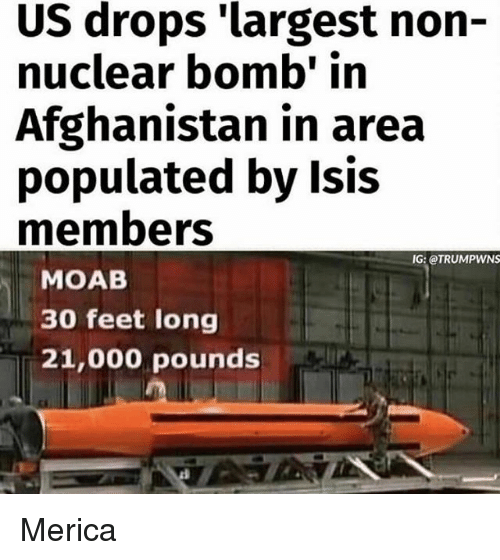 Isis, Memes, and Afghanistan: US drops 'largest non-  nuclear bomb' in  Afghanistan in area  populated by Isis  members  IG: OTRUMPWNS  MOAB  30 feet long  21,000 pounds Merica