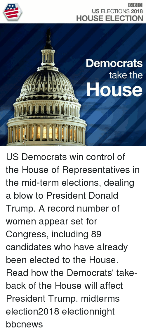 Elections: US ELECTIONS 2018  HOUSE ELECTION  Democrats  take the  House US Democrats win control of the House of Representatives in the mid-term elections, dealing a blow to President Donald Trump. A record number of women appear set for Congress, including 89 candidates who have already been elected to the House. Read how the Democrats' take-back of the House will affect President Trump. midterms election2018 electionnight bbcnews