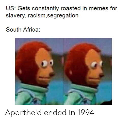 South Africa: US: Gets constantly roasted in memes for  racism,segregation  Slavery,  South Africa: Apartheid ended in 1994