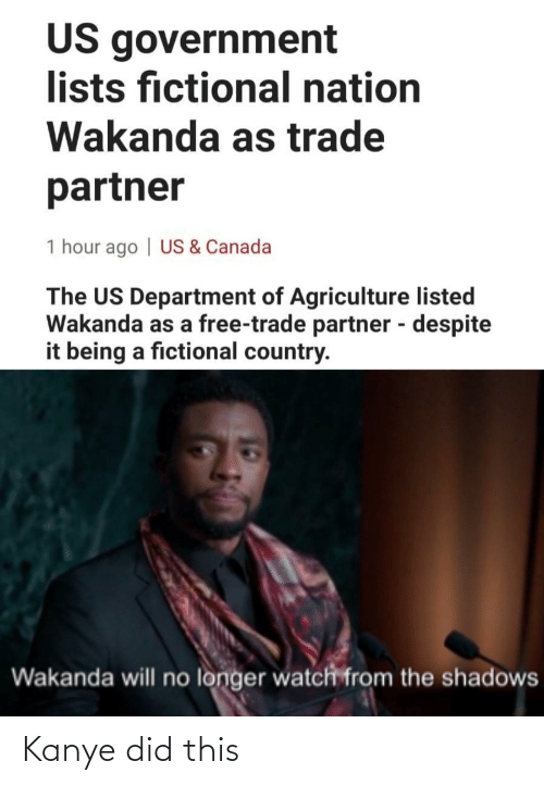Shadows: US government  lists fictional nation  Wakanda as trade  partner  1 hour ago | US & Canada  The US Department of Agriculture listed  Wakanda as a free-trade partner - despite  it being a fictional country.  %3D  Wakanda will no longer watch from the shadows Kanye did this
