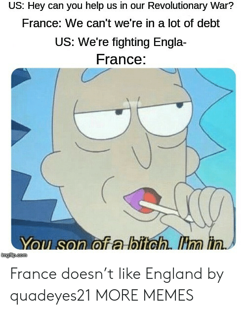 France: US: Hey can you help us in our Revolutionary War?  France: We can't we're in a lot of debt  US: We're fighting Engla  France:  You son of a bitch. Hm in.  mgfip.com France doesn't like England by quadeyes21 MORE MEMES