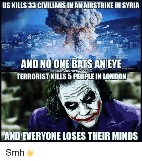 Memes, 🤖, and Project: US KILLS 33 CIVILIANS IN ANAIRSTRIKE IN SYRIA  AND NOONE BATSANEYE  FREETHOUGHT PROJECT  TERRORIST KILLS 5 PEOPLEIN LONDON  MANDEVERYONE LOSES THEIR MINDS Smh☝
