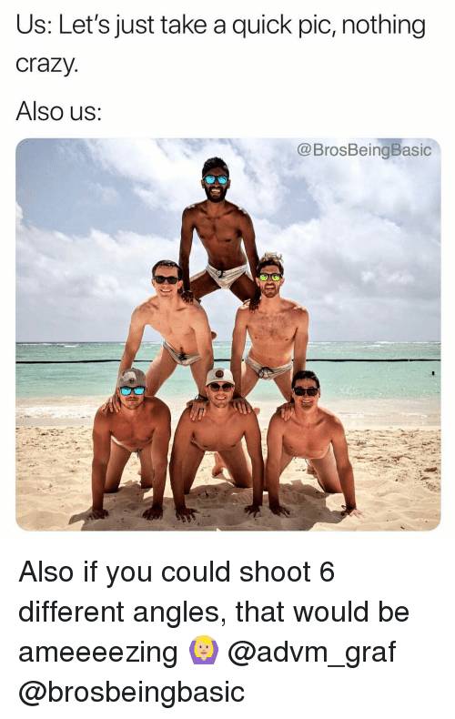 Crazy, You, and Nothing: Us: Let's just take a quick pic, nothing  crazy  Also us:  @BrosBeingBasic Also if you could shoot 6 different angles, that would be ameeeezing 🙆🏼♀️ @advm_graf @brosbeingbasic