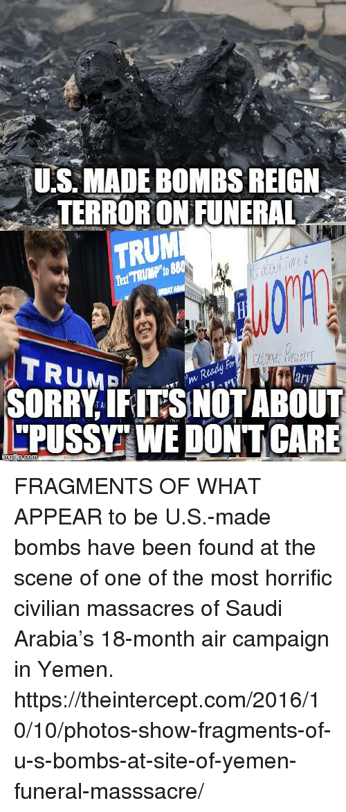 """Memes, Saudi Arabia, and Terrorism: US MADE BOMBS REIGN  TERROR ON FUNERAL  TRUM  TRUME  SORRY IFITSNOT ABOUT  """"PUSSY WEDONTCARE FRAGMENTS OF WHAT APPEAR to be U.S.-made bombs have been found at the scene of one of the most horrific civilian massacres of Saudi Arabia's 18-month air campaign in Yemen. https://theintercept.com/2016/10/10/photos-show-fragments-of-u-s-bombs-at-site-of-yemen-funeral-masssacre/"""