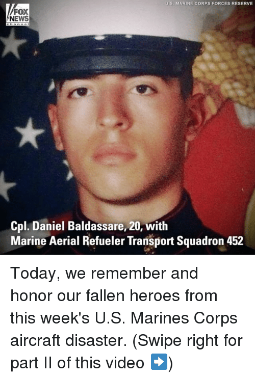 Memes, News, and Fox News: US MARINE CORPS FORCES RESERVE  FOX  NEWS  Cpl. Daniel Baldassare, 20, with  Marine Aerial Refueler Transport Squadron 452 Today, we remember and honor our fallen heroes from this week's U.S. Marines Corps aircraft disaster. (Swipe right for part II of this video ➡️)