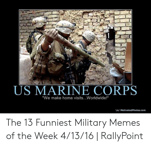 """Rallypoint: US MARINE CORPS  """"We make home visits...Worldwide!""""  o/MotivatedPhotos.com The 13 Funniest Military Memes of the Week 4/13/16   RallyPoint"""
