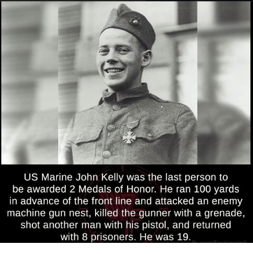 Kellie: US Marine John Kelly was the last person to  be awarded 2 Medals of Honor. He ran 100 yards  in advance of the front line and attacked an enemy  machine gun nest, killed the gunner With a grenade,  shot another man with his pistol, and returned  with 8 prisoners. He was 19.