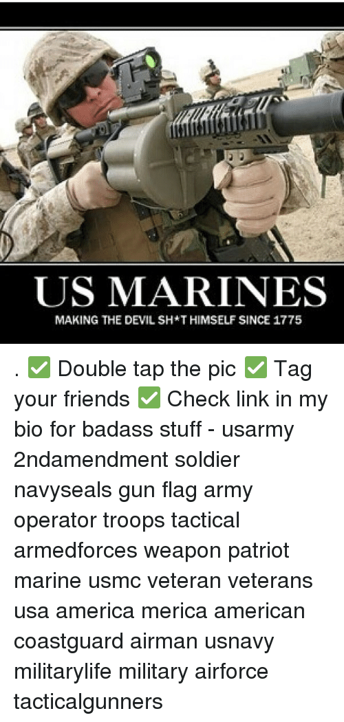 America, Friends, and Memes: US MARINES  MAKING THE DEVIL SH*T HIMSELF SINCE 1775 . ✅ Double tap the pic ✅ Tag your friends ✅ Check link in my bio for badass stuff - usarmy 2ndamendment soldier navyseals gun flag army operator troops tactical armedforces weapon patriot marine usmc veteran veterans usa america merica american coastguard airman usnavy militarylife military airforce tacticalgunners