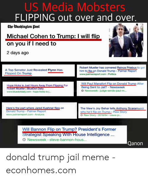 Jail Meme: US Media Mobsters  FLIPPING out over and over  The Washington Post  Michael Cohen to Trump: I will fl  on vou if I need to  2 days ago  Robert Mueller has cornered Reince Priebus to get  him to flip on Donald Trump Palmer Report  www.palmerreport.com > Politics  A Top Senator Just Revealed Flynn Has  Flipped On Trump  Will Paul Manafort Flip on Donald Trump After  Being Sent to Jail? - Newsweek  4 Newsweek > judge-sends-paul-m...  Hope Hicks is Just Hours Away From Flipping For  obert Mueller BlueDot Daily  www.bluedotdaily.com hope-hicks-is-j..  Here's the part where Jared Kushner flips on  Donald Trump - Palmer Report  www.palmerreport.com > Analysis  The View's Joy Behar tells Anthony Scaramucci  why he'll flip on Trump - Raw Story  Raw Story 2018/04 views-jo..  Will Bannon Flip on Trump? President's Former  trategist Speaking VVith House Intelligence  Newsweek steve-bannon-hous  Qanon donald trump jail meme - econhomes.com