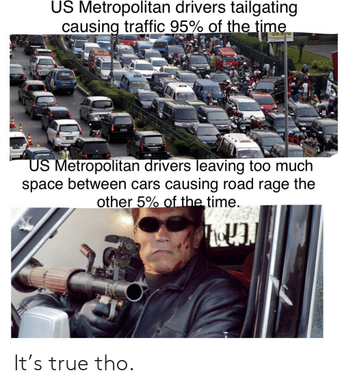 tailgating: US Metropolitan drivers tailgating  causing traffic 95% of the time  59.90  US Metropolitan drivers leaving too much  space between cars causing road rage the  other 5% of the time It's true tho.