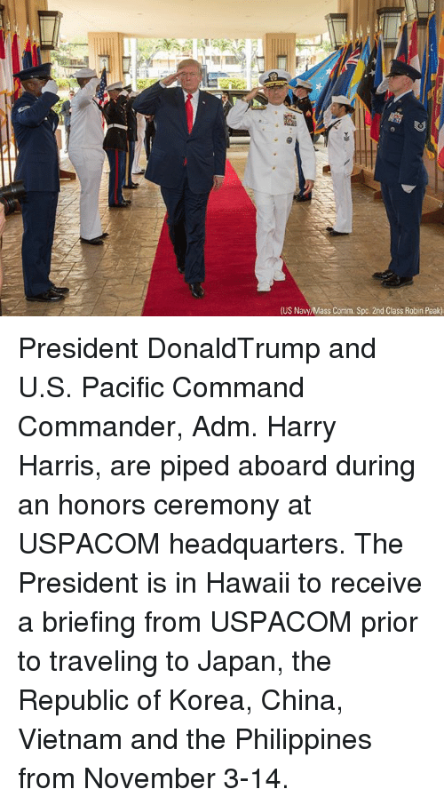 adm: (US Navy/Mass Comm. Spc. 2nd Class Robin Peak) President DonaldTrump and U.S. Pacific Command Commander, Adm. Harry Harris, are piped aboard during an honors ceremony at USPACOM headquarters. The President is in Hawaii to receive a briefing from USPACOM prior to traveling to Japan, the Republic of Korea, China, Vietnam and the Philippines from November 3-14.