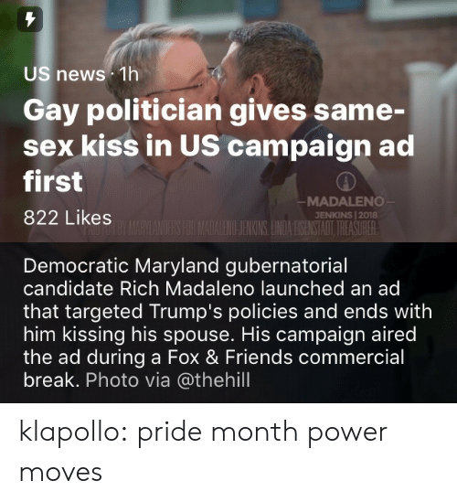 fox & friends: US news 1h  Gay politician gives same-  sex kiss in US campaign ad  first  822 Likes  MADALENO  JENKINS | 2018  ILENOJENKINS LNDA ESENSTAOT TREASURER   Democratic Maryland gubernatorial  candidate Rich Madaleno launched an ad  that targeted Trump's policies and ends with  him kissing his spouse. His campaign aired  the ad during a Fox & Friends commercial  break. Photo via @thehill klapollo: pride month power moves