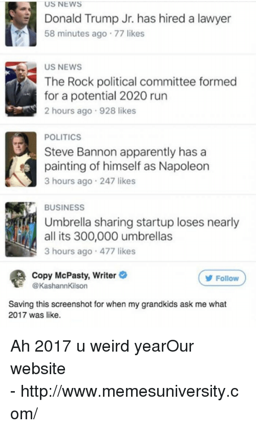 donald trump jr: US NEWS  Donald Trump Jr. has hired a lawyer  58 minutes ago 77 likes  US NEWS  The Rock political committee formed  for a potential 2020 run  2 hours ago 928 likes  POLITICS  Steve Bannon apparently hasa  painting of himself as Napoleon  3 hours ago 247 likes  BUSINESS  Umbrella sharing startup loses nearly  all its 300,000 umbrellas  3 hours ago 477 likes  Copy McPasty, Writer  @KashannKilson  Follow  Saving this screenshot for when my grandkids ask me what  2017 was like. Ah 2017 u weird yearOur website -http://www.memesuniversity.com/