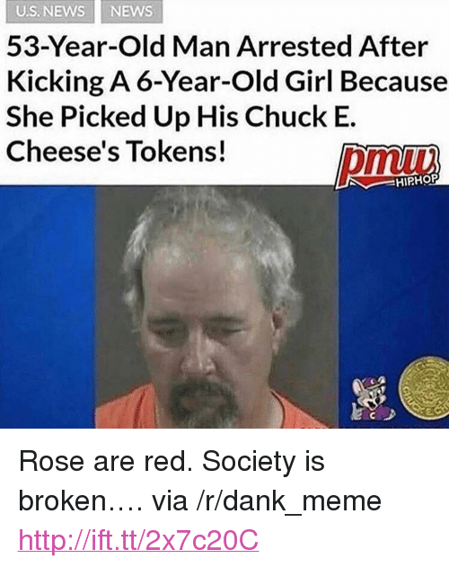"Rose Are Red: US. NEWS NEWS  53-Year-Old Man Arrested After  Kicking A 6-Year-Old Girl Because  She Picked Up His Chuck E.  Cheese's Tokens!  omuu  HIPHOP <p>Rose are red. Society is broken&hellip;. via /r/dank_meme <a href=""http://ift.tt/2x7c20C"">http://ift.tt/2x7c20C</a></p>"