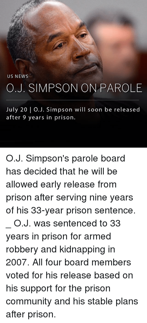 Community, Memes, and News: US NEWS  O.J. SIMPSON ON PAROLE  July 20 | O.J. Simpson will soon be released  after 9 years in prison. O.J. Simpson's parole board has decided that he will be allowed early release from prison after serving nine years of his 33-year prison sentence. _ O.J. was sentenced to 33 years in prison for armed robbery and kidnapping in 2007. All four board members voted for his release based on his support for the prison community and his stable plans after prison.