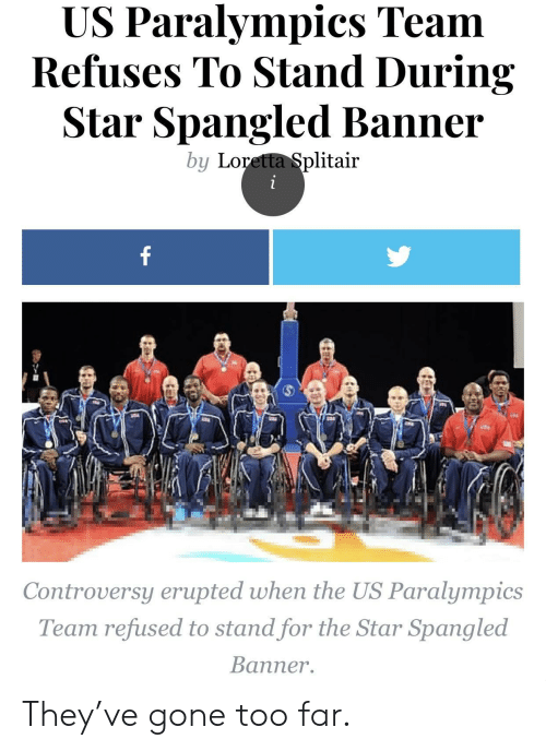 star spangled banner: US Paralympics Team  Refuses To Stand During  Star Spangled Banner  by Loretta Splitair  Controversy erupted when the US Paralympics  Team refused to stand for the Star Spangled  Banner. They've gone too far.