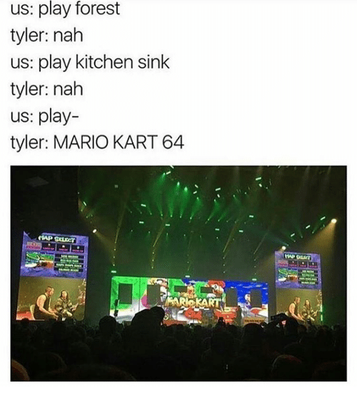 kitchen sink: us: play forest  tyler: nah  us: play kitchen sink  tyler: nah  us: play-  tyler: MARIO KART 64
