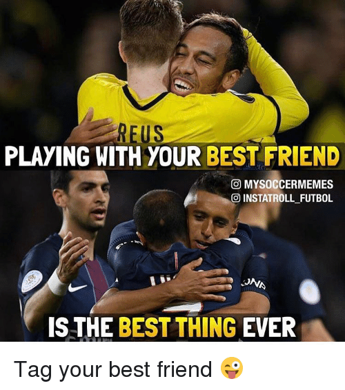 Memes, 🤖, and Futbol: US  PLAYING WITH YOUR BEST FRIEND  G MYSOCCERMEMES  INSTATROLL FUTBOL  JNA  IS THE  BEST THING EVER Tag your best friend 😜