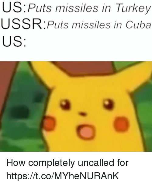Cuba: US:Puts missiles in Turkey  USSR:Puts missiles in Cuba  US How completely uncalled for https://t.co/MYheNURAnK