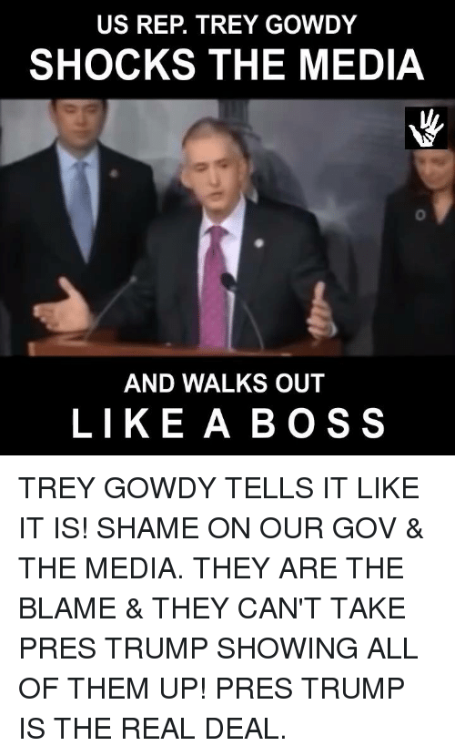 trey gowdy: US REP. TREY GOWDY  SHOCKS THE MEDIA  AND WALKS OUT  LIKE A BOSS TREY GOWDY TELLS IT LIKE IT IS! SHAME ON OUR GOV & THE MEDIA. THEY ARE THE BLAME & THEY CAN'T TAKE PRES TRUMP SHOWING ALL OF THEM UP!  PRES TRUMP IS THE REAL DEAL.