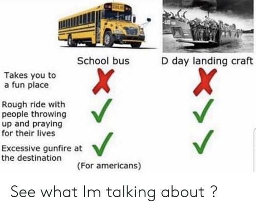 school bus: uS  School bus  D day landing craft  Takes you to  a fun place  Rough ride with  people throwing  up and praying  for their lives  Excessive gunfire at  the destination  (For americans) See what Im talking about ?