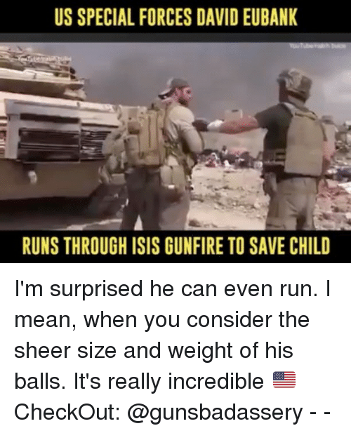 special forces: US SPECIAL FORCES DAVID EUBANK  RUNS THROUGH ISIS GUNFIRE TO SAVE CHILD I'm surprised he can even run. I mean, when you consider the sheer size and weight of his balls. It's really incredible 🇺🇸CheckOut: @gunsbadassery - -
