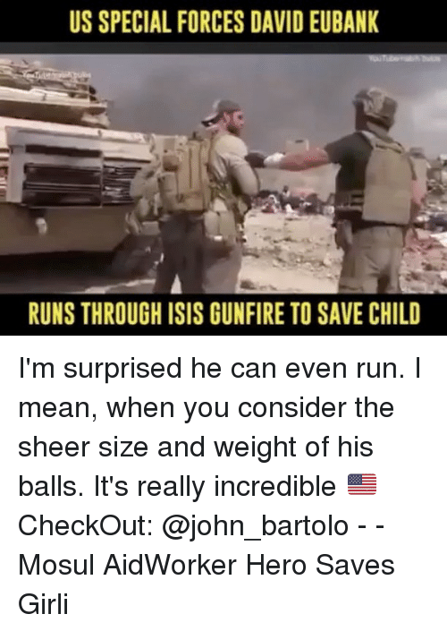 special forces: US SPECIAL FORCES DAVID EUBANK  RUNSTHROUGH ISIS GUNFIRE TO SAVE CHILD I'm surprised he can even run. I mean, when you consider the sheer size and weight of his balls. It's really incredible 🇺🇸CheckOut: @john_bartolo - - Mosul AidWorker Hero Saves Girli