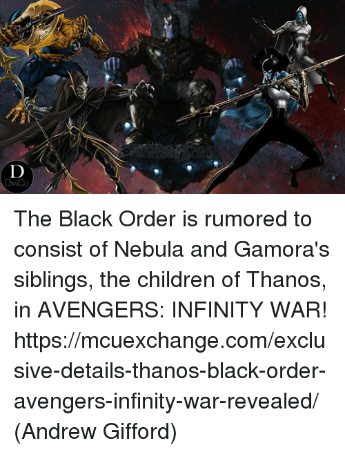 nebulas: us The Black Order is rumored to consist of Nebula and Gamora's siblings, the children of Thanos, in AVENGERS: INFINITY WAR! https://mcuexchange.com/exclusive-details-thanos-black-order-avengers-infinity-war-revealed/  (Andrew Gifford)