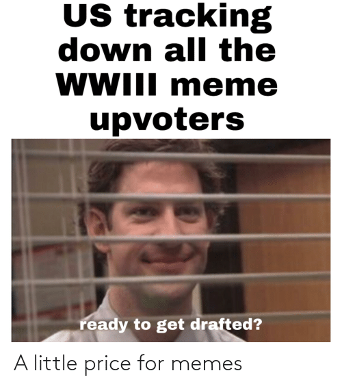 eme: US tracking  down all the  WWIII m eme  upvoters  ready to get drafted? A little price for memes