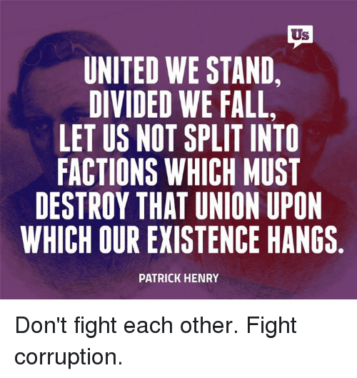 United We Stand: Us  UNITED WE STAND,  DIVIDED WE FALL,  LETUS NOT SPLIT INTO  FACTIONS WHICH MUST  DESTROY THAT UNION UPON  WHICH OUR EXISTENCE HANGS  PATRICK HENRY Don't fight each other. Fight corruption.