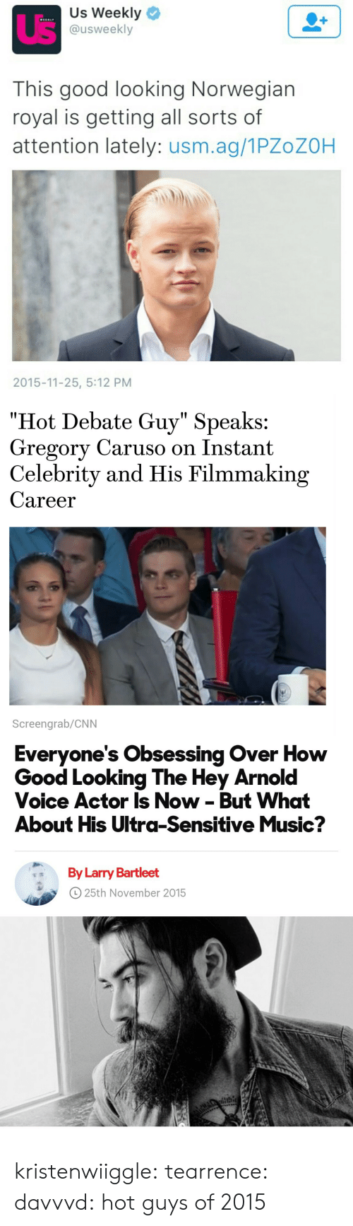 """Filmmaking: Us Weekly  @usweekly  This good looking Norwegian  royal is getting all sorts of  attention lately: usm.ag/1PZoZOH  2015-11-25, 5:12 PM   """"Hot Debate Guy"""" Speaks:  Gregory Caruso on Instant  Celebrity and His Filmmaking  Career  Screengrab/CNN   Everyone's Obsessing Over How  Good Looking The Hey Arnol  Voice Actor Is Now - But What  About His Ultra-Sensitive Music?  By Larry Bartleet  o 25th November 2015 kristenwiiggle:  tearrence:  davvvd:  hot guys of 2015"""