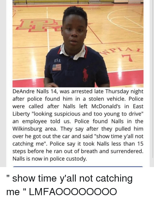 """Hood: USA  DeAndre Nalls 14, was arrested late Thursday night  after police found him in a stolen vehicle. Police  were called after Nalls left McDonald's in East  Liberty """"looking suspicious and too young to drive""""  an employee told us. Police found Nalls in the  Wilkinsburg area. They say after they pulled him  over he got out the car and said """"show time y'all not  catching me"""". Police say it took Nalls less than 15  steps before he ran out of breath and surrendered.  Nalls is now in police custody. """" show time y'all not catching me """" LMFAOOOOOOOO"""