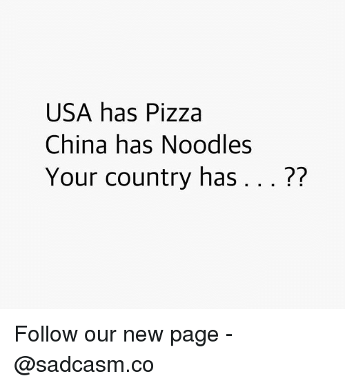 Memes, Pizza, and China: USA has Pizza  China has Noodles  Your country has... ?? Follow our new page - @sadcasm.co
