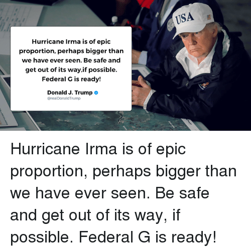 Epicness: USA  Hurricane Irma is of epic  proportion, perhaps bigger than  we have ever seen. Be safe and  get out of its way,if possible.  Federal G is ready!  Donald J. Trump  realDonaldTrump Hurricane Irma is of epic proportion, perhaps bigger than we have ever seen. Be safe and get out of its way, if possible. Federal G is ready!