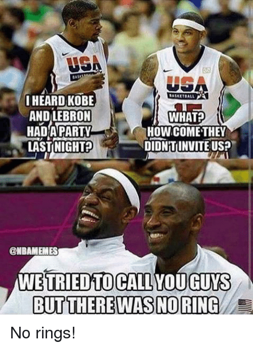 No Ring: USA  I HEARD KOBE  AND LEBRON  WHAT  HAD PARTY  HOWCOME THEY  DIDNTINVITE US?  LAST NIGHT  @NBAMEMES  WE TRIED TO CALL YOU GUYS  BUT THERE WAS NORING E No rings!
