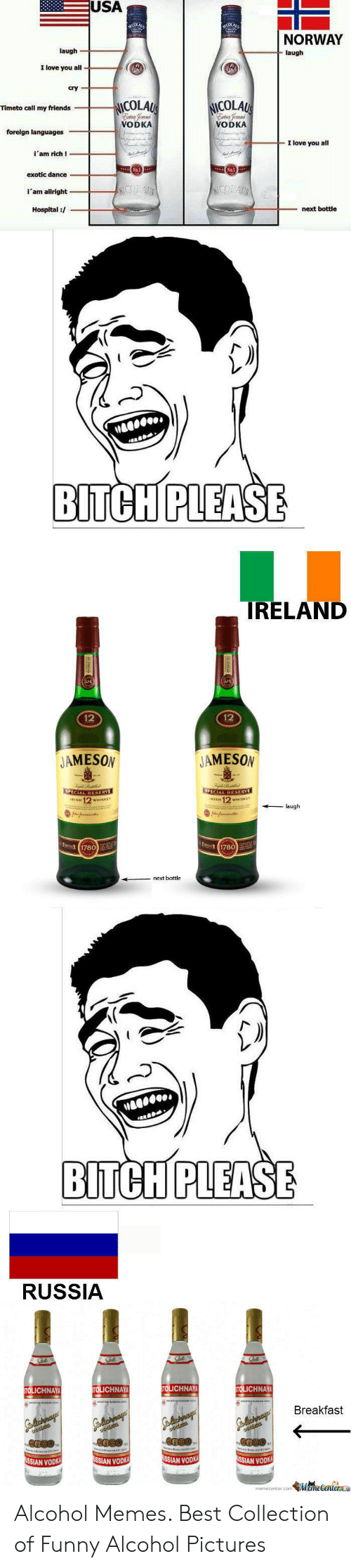 Funny Alcohol: USA  NORWAY  laugh  laugh  love you all  cry  ICOLAU  NICOLAU  Timeto call my friends  ntra Temnd  VODKA  ntro femnd  VODKA  forelgn languages  I love you all  i'am rich!  No.1  No1  exotic dance  ICOLAUR  i'am allright  Hospital /  next bottle  .  BITCH PLEASE  IRELAND  12  12  JAMESON  JAMESON  SPECIAL RESERYE  rISH 12 WHISKEY  SPECIAL RESERVE  IRISH 12 WHISKEY  laugh  nfate  C 1780  t 1780  next bottle  BITCH PLEASE  RUSSIA  STOLICHNAYA  STOLICHNAY  STOLICHNAYA  STOLICHNAY  Golichnay  odis  Breakfast  alichnay  dica  chnay  9odits  Gchnays  USSIAN VODKA  USSIAN VODK  USSIAN VODK  USSIAN VODKA  memecenter.comMemeCenter Alcohol Memes. Best Collection of Funny Alcohol Pictures
