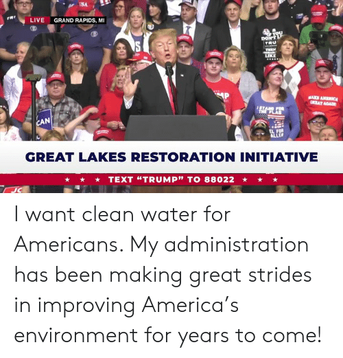 """Rapids: USA  rRt  LIVE  GRAND RAPIDS, MI  TRU  LIKE  AN  GREAT LAKES RESTORATION INITIATIVE  TEXT """"TRUMP"""" TO 88022 I want clean water for Americans. My administration has been making great strides in improving America's environment for years to come!"""