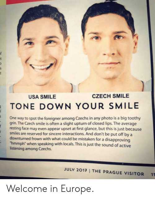"""Frowned: USA SMILE  CZECH SMILE  TONE DOWN YOUR SMILE  One way to spot the foreigner among Czechs in any photo is a big toothy  grin. The Czech smile is often a slight upturn of closed lips. The average  resting face may even appear upset at first glance, but this is just because  smiles are reserved for sincere interactions. And don't be put off by a  downturned frown with what could be mistaken for a disapproving  """"hmmph"""" when speaking with locals. This is just the sound of active  listening among Czechs.  JULY 2017