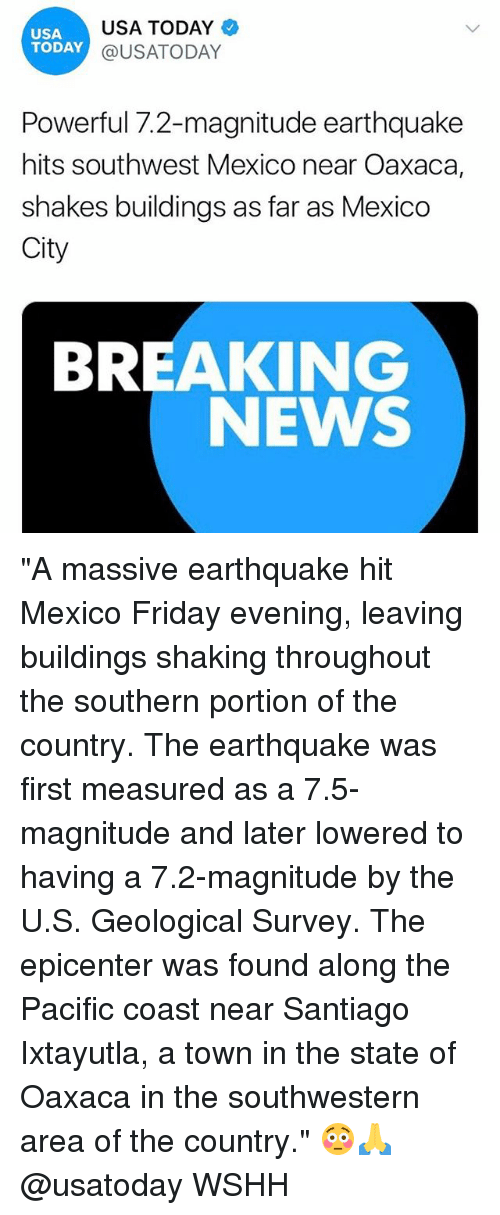 """Friday, Memes, and News: USA  TODAY  USA TODAY  @USATODAY  Powerful 7.2-magnitude earthquake  hits southwest Mexico near Oaxaca,  shakes buildings as far as Mexico  City  BREAKING  NEWS """"A massive earthquake hit Mexico Friday evening, leaving buildings shaking throughout the southern portion of the country. The earthquake was first measured as a 7.5-magnitude and later lowered to having a 7.2-magnitude by the U.S. Geological Survey. The epicenter was found along the Pacific coast near Santiago Ixtayutla, a town in the state of Oaxaca in the southwestern area of the country."""" 😳🙏 @usatoday WSHH"""