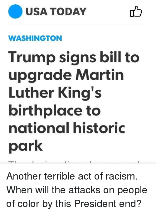 Martin, Memes, and Racism: USA TODAY  WASHINGTON  Trump signs bill to  upgrade Martin  Luther King's  birthplace to  national historiC  park Another terrible act of racism. When will the attacks on people of color by this President end?