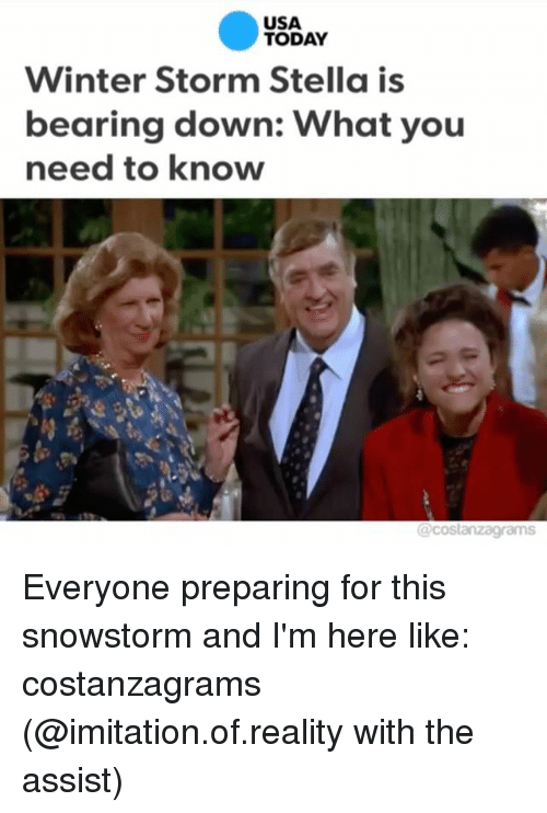 winter storm: USA  TODAY  Winter Storm Stella is  bearing down: What you  need to know  @costanza grams Everyone preparing for this snowstorm and I'm here like: costanzagrams (@imitation.of.reality with the assist)