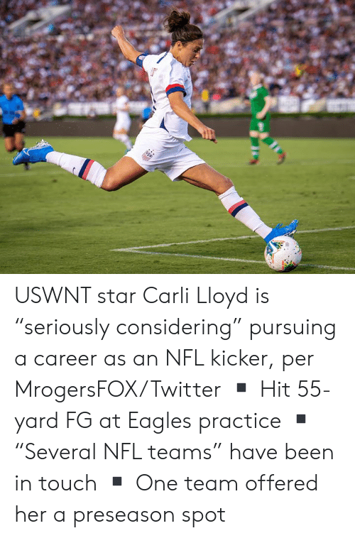 """lloyd: USA USWNT star Carli Lloyd is """"seriously considering"""" pursuing a career as an NFL kicker, per MrogersFOX/Twitter  ▪️ Hit 55-yard FG at Eagles practice ▪️""""Several NFL teams"""" have been in touch ▪️ One team offered her a preseason spot"""