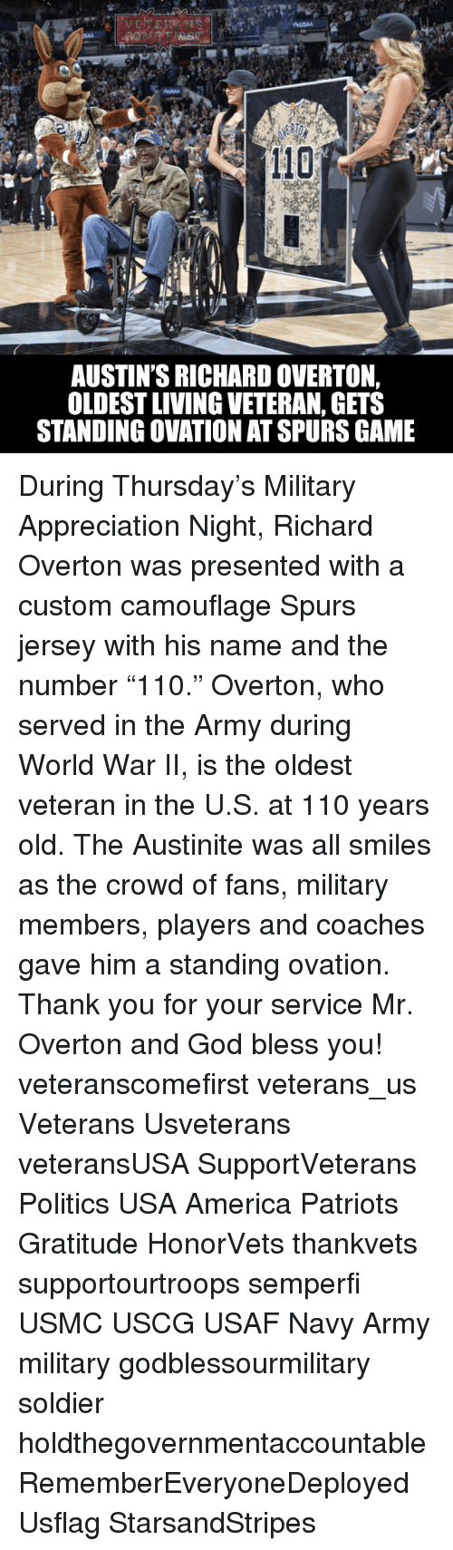 """America, Andrew Bogut, and God: USAA  110  AUSTIN'S RICHARD OVERTON,  OLDESTLIVING VETERAN, GETS  STANDING OVATION ATSPURS GAME During Thursday's Military Appreciation Night, Richard Overton was presented with a custom camouflage Spurs jersey with his name and the number """"110."""" Overton, who served in the Army during World War II, is the oldest veteran in the U.S. at 110 years old. The Austinite was all smiles as the crowd of fans, military members, players and coaches gave him a standing ovation. Thank you for your service Mr. Overton and God bless you! veteranscomefirst veterans_us Veterans Usveterans veteransUSA SupportVeterans Politics USA America Patriots Gratitude HonorVets thankvets supportourtroops semperfi USMC USCG USAF Navy Army military godblessourmilitary soldier holdthegovernmentaccountable RememberEveryoneDeployed Usflag StarsandStripes"""
