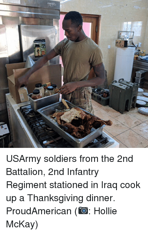 Memes, Soldiers, and Thanksgiving: USArmy soldiers from the 2nd Battalion, 2nd Infantry Regiment stationed in Iraq cook up a Thanksgiving dinner. ProudAmerican (📷: Hollie McKay)
