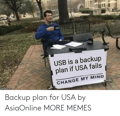 Change My Mind: USB is a backup  plan if USA fails  imgflip.com  CHANGE MY MIND Backup plan for USA by AsiaOnline MORE MEMES