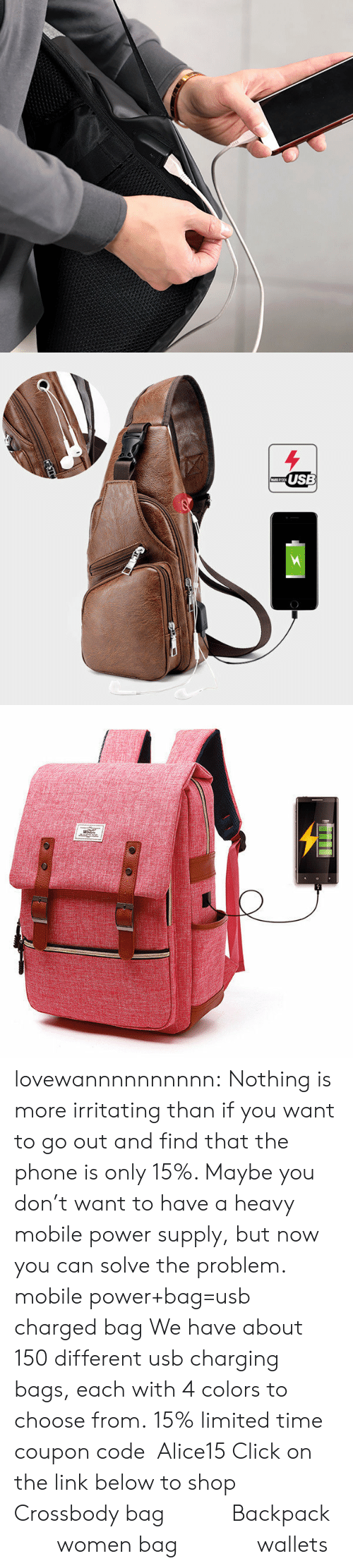 irritating: USB lovewannnnnnnnnn: Nothing is more irritating than if you want to go out and find that the phone is only 15%. Maybe you don't want to have a heavy mobile power supply, but now you can solve the problem. mobile power+bag=usb charged bag We have about 150 different usb charging bags, each with 4 colors to choose from. 15% limited time coupon code:Alice15 Click on the link below to shop Crossbody bag           Backpack         women bag             wallets