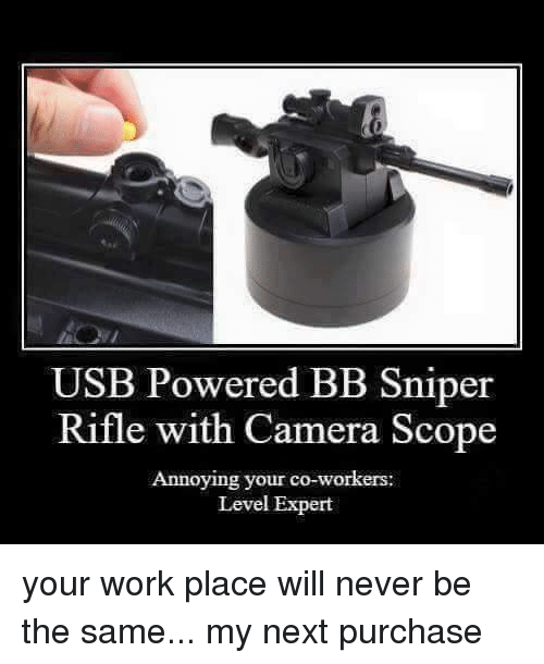 Scoping: USB Powered BB sniper  Rifle with Camera Scope  Annoying your co-workers:  Level Expert your work place will never be the same... my next purchase