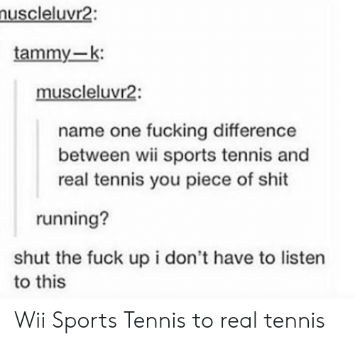 Tammy: uscleluvr2:  tammy-k:  muscleluvr2:  name one fucking difference  between wii sports tennis and  real tennis you piece of shit  running?  shut the fuck up i don't have to listern  to this Wii Sports Tennis to real tennis