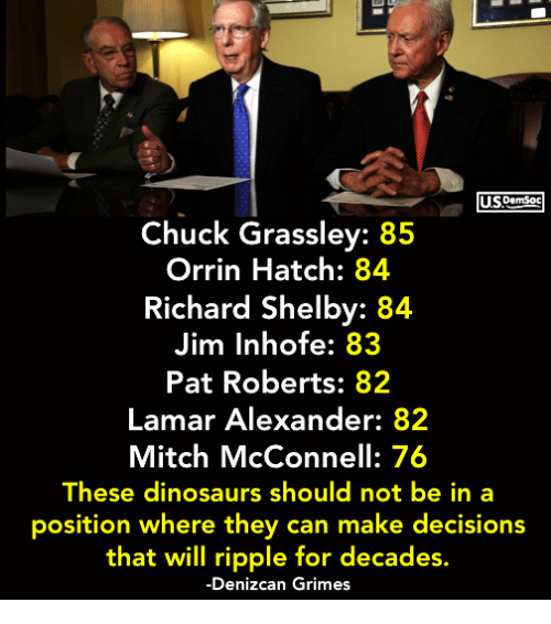 Mitch McConnell: USDemSoc  Chuck Grassley: 85  Orrin Hatch: 84  Richard Shelby: 84  Jim Inhofe: 83  Pat Roberts: 82  Lamar Alexander: 82  Mitch McConnell: 76  These dinosaurs should not be in a  position where they can make decisions  that will ripple for decades.  -Denizcan Grimes